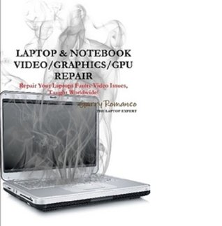 LAPTOP & NOTEBOOK VIDEO/GRAPHICS/GPU REPAIR INSTRUCTIONS  by  Garry Romaneo