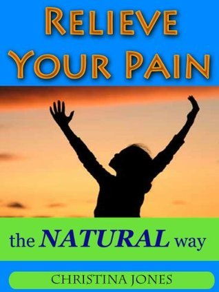 Relieve Your Pain - the NATURAL Way  by  Christina Jones