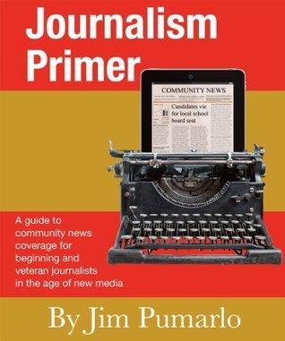 Journalism Primer: A guide to community news coverage for beginning and veteran journalists in the age of new media  by  Jim Pumarlo