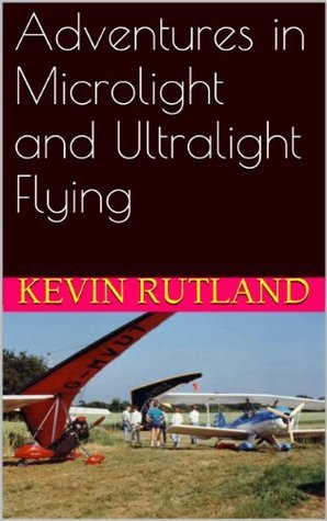 Adventures in Microlight and Ultralight Flying  by  Kevin Rutland