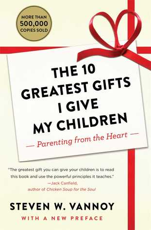 The 10 Greatest Gifts I Give My Children: Parenting from the Heart Steven W. Vannoy