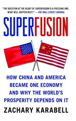 Superfusion: How China and America Became One Economy and Why the Worlds Prosperity Depends on It Zachary Karabell