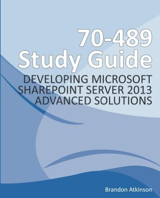 70-489 Study Guide - Developing Microsoft SharePoint Server 2013 Advanced Solutions  by  Brandon Atkinson
