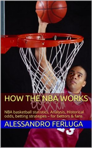 How the NBA works: NBA basketball statistics, Analysis, Historical odds, betting strategies - for bettors & fans Alessandro Ferluga