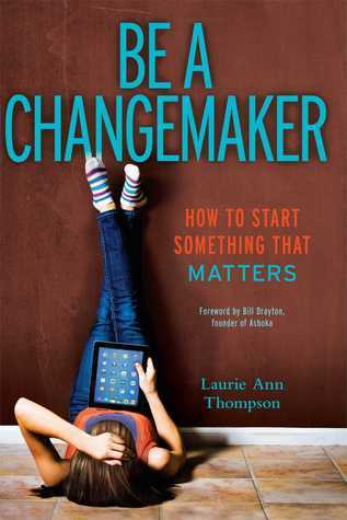 Be a Changemaker: How to Start Something That Matters  by  Laurie Ann Thompson