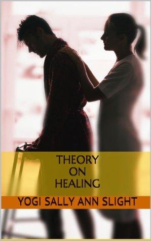 Theory on Healing  by  Yogi Sally Ann Slight