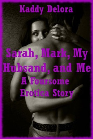 Sarah, Mark, My Hubsand, and Me: A Foursome Erotica Story Kaddy DeLora