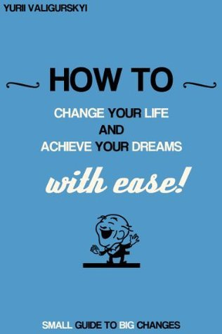 How to: change your life and achieve your dreams. With ease!  by  Yurii Valigurskyi