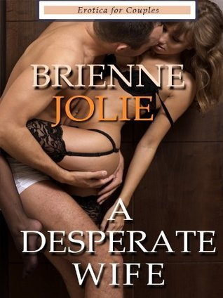 A Desperate Wife : Erotica for Couples Brienne Jolie