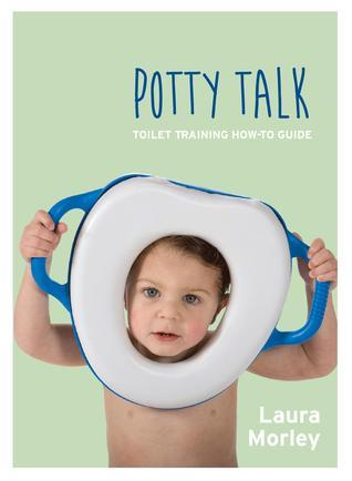 Potty Talk: Toilet Training How-to Guide Laura Morley