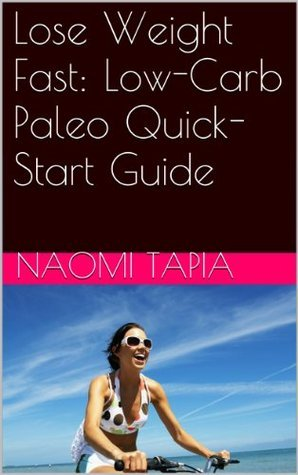 Lose Weight Fast: Low-Carb Paleo Quick-Start Guide  by  Naomi Tapia