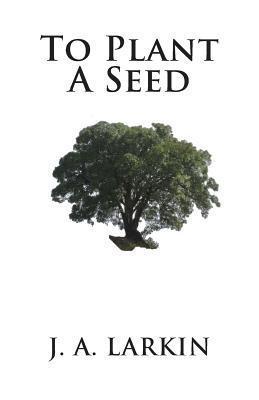 To Plant a Seed J.A. Larkin