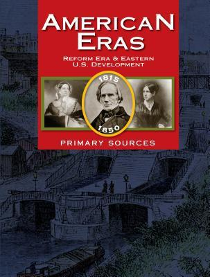 American Eras Primary Sources: Reform Era & Eastern U.S. Development (1815-1850) Gale Cengage Learning