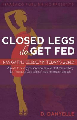 Closed Legs Do Get Fed: Navigating Celibacy in Todays World  by  D Danyelle
