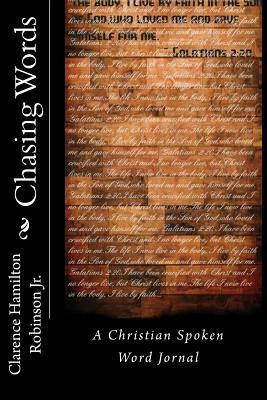 Chasing Words: A Christian Spoken Word Journal Clarence Hamilton Robinson Jr.