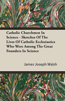Catholic Churchmen In Science   Sketches Of The Lives Of Catholic Ecclesiastics Who Were Among The Great Founders In Science  by  James Joseph Walsh