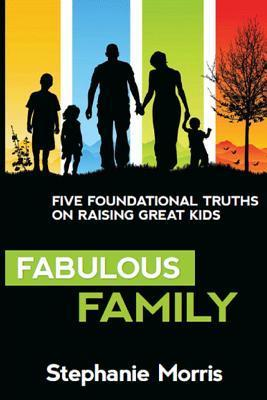 Fabulous Family: Five Foundational Truths on Raising Great Kids  by  Stephanie Morris