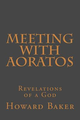 Meeting with Aoratos: Revelations of a God  by  Howard Baker  Jr