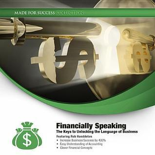 Financially Speaking: The Keys to Unlocking the Language of Business  by  Rob Hambleton