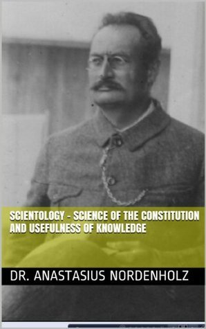Scientology - Science of the Constitution and Usefulness of Knowledge  by  Anastasius Nordenholz