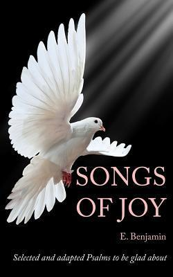Songs of Joy: Selected and Adapted Psalms to Be Glad about  by  E Benjamin