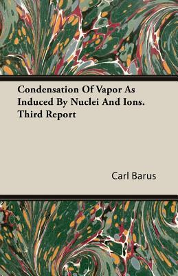 Condensation of Vapor as Induced  by  Nuclei and Ions. Third Report by Carl Barus
