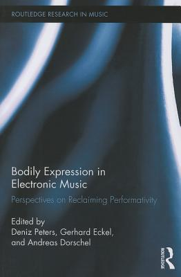 Bodily Expression in Electronic Music: Perspectives on Reclaiming Performativity Deniz Peters