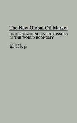 The New Global Oil Market: Understanding Energy Issues in the World Economy Siamack Shojai