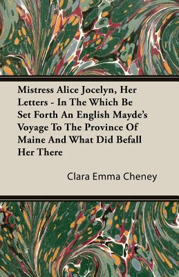 Mistress Alice Jocelyn, Her Letters - In the Which Be Set Forth an English Maydes Voyage to the Province of Maine and What Did Befall Her There Clara Emma Cheney