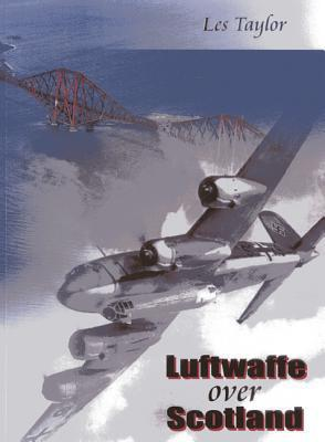 Luftwaffe Over Scotland: A History Of German Air Attacks On Scotland, 1939 45 Les Taylor