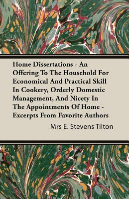 Home Dissertations - An Offering to the Household for Economical and Practical Skill in Cookery, Orderly Domestic Management, and Nicety in the Appointments of Home - Excerpts from Favorite Authors Mrs. E. Stevens Tilton