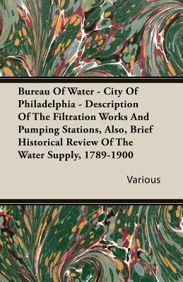 Bureau of Water - City of Philadelphia - Description of the Filtration Works and Pumping Stations, Also, Brief Historical Review of the Water Supply, 1789-1900 Various