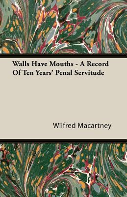 Walls Have Mouths - A Record of Ten Years Penal Servitude Wilfred Macartney