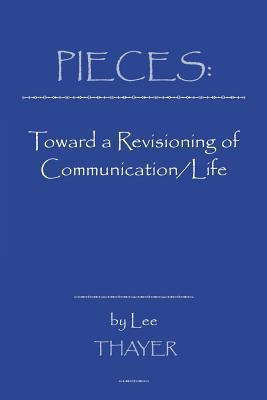 Pieces: Toward A Revisioning Of Communication/Life  by  Lee Thayer