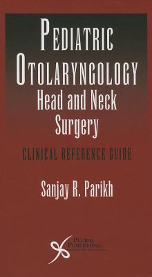 Pediatric Otoloaryngology - Head and Neck Surgery: Clinical Reference Guide Sanjay Ed Parikh