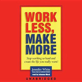Work Less, Make More: Stop Working So Hard and Create the Life You Really Want!  by  Jennifer White