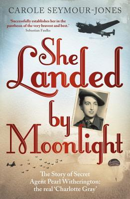 She Landed  by  Moonlight: The Story of Secret Agent Pearl Witherington: The Real Charlotte Gray by Carole Seymour-Jones
