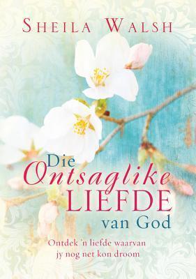 Die Ontsaglike Liefde Van God: Ontdek n Liefde Waarvan Jy Nog Net Kon Droom  by  Sheila Walsh