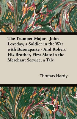 The Trumpet-Major - John Loveday, a Soldier in the War with Buonaparte - And Robert His Brother, First Mate in the Merchant Service, a Tale  by  Thomas Hardy