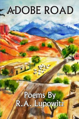Adobe Road: Poems  by  R. A. Lupowitz by R a Lupowitz