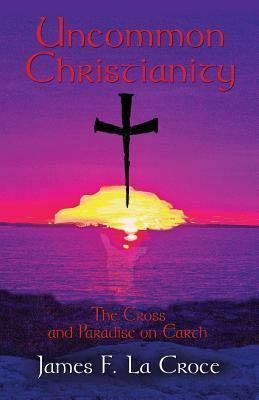 Uncommon Christianity: The Cross and Paradise on Earth  by  James F. La Croce