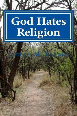 God Hates Religion: And Some Day Will Do Away with Them All  by  James M. Raines