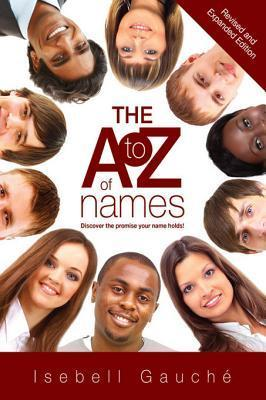 The A to Z of Names (Revised and Expanded Edition): Discover the Promise Your Name Holds!  by  Isebell Gauché