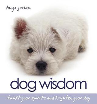 Dog Wisdom: To Lift Your Spirits and Brighten Your Day  by  Tanya Graham