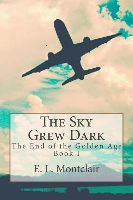 The Sky Grew Dark (End of the Golden Age, #1)  by  E.L. Montclair