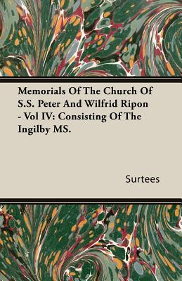 Memorials of the Church of S.S. Peter and Wilfrid Ripon - Vol IV: Consisting of the Ingilby Ms  by  Surtees