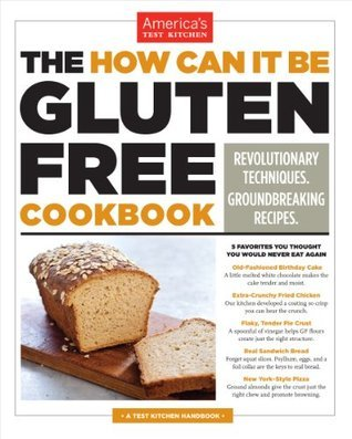 The How Can It Be Gluten Free Cookbook: Revolutionary Techniques. Groundbreaking Recipes. Americas Test Kitchen
