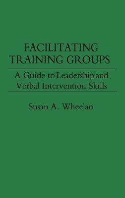 Facilitating Training Groups: A Guide to Leadership and Verbal Intervention Skills  by  Susan A. Wheelan