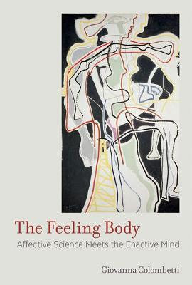 The Feeling Body: Affective Science Meets the Enactive Mind  by  Giovanna Colombetti