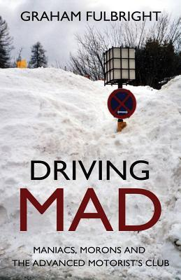 Driving Mad: Maniacs, Morons and the Advanced Motorists Club  by  Graham Fulbright